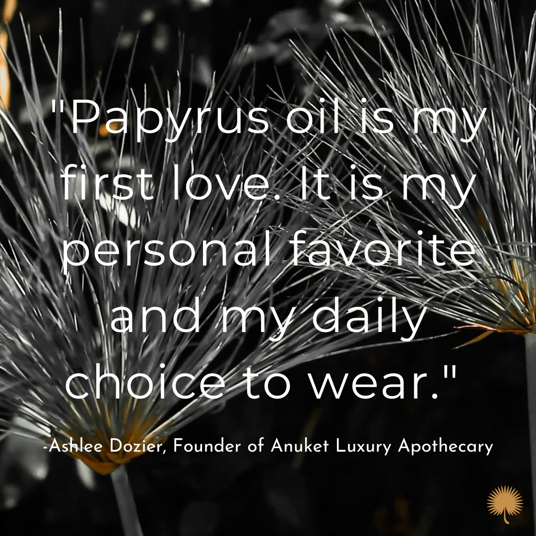A quote from Ashlee Dozier, the founder of Anuket, about her favorite fragrance and where papyrus comes from.