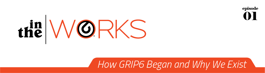 in the works - how grip6 began and why we exist