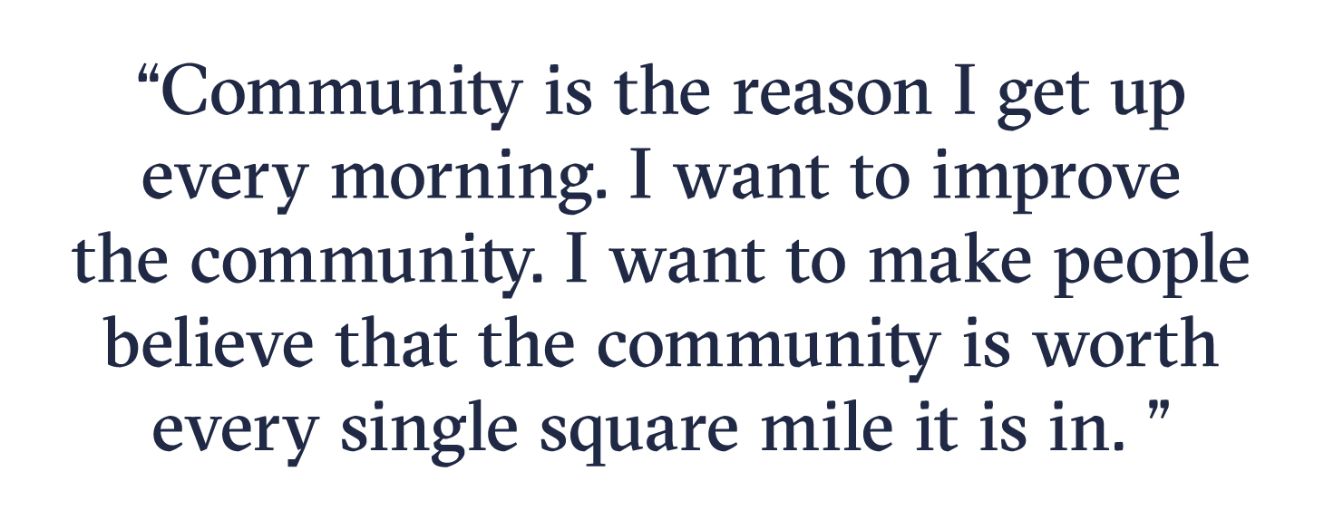 Community is the reason I get up every morning. I want to improve the community. I want to make people believe that the community is worth every single square mile it is in.